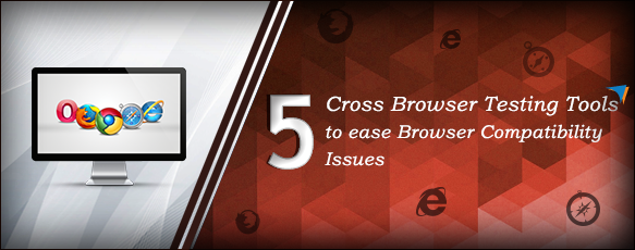 5 Cross Browser Testing Tools to ease Browser Compatibility Issues