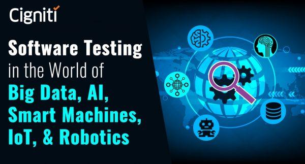 Software Testing in the World of Big Data, AI, Smart Machines, IoT, & Robotics