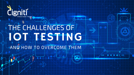 The challenges of IoT Testing and how to overcome them